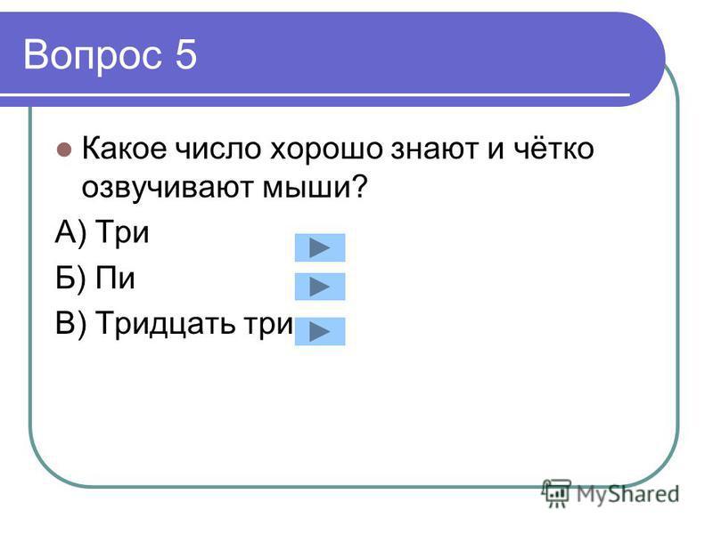 Вопрос 5 Какое число хорошо знают и чётко озвучивают мыши? А) Три Б) Пи В) Тридцать три