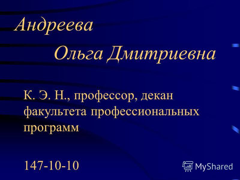 Андреева Ольга Дмитриевна К. Э. Н., профессор, декан факультета профессиональных программ 147-10-10