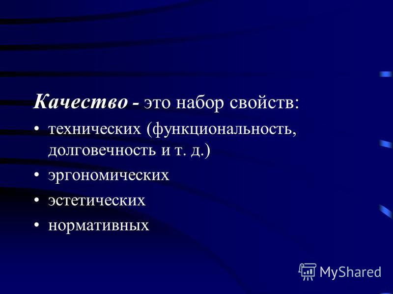 Качество - это набор свойств: технических (функциональность, долговечность и т. д.) эргономических эстетических нормативных