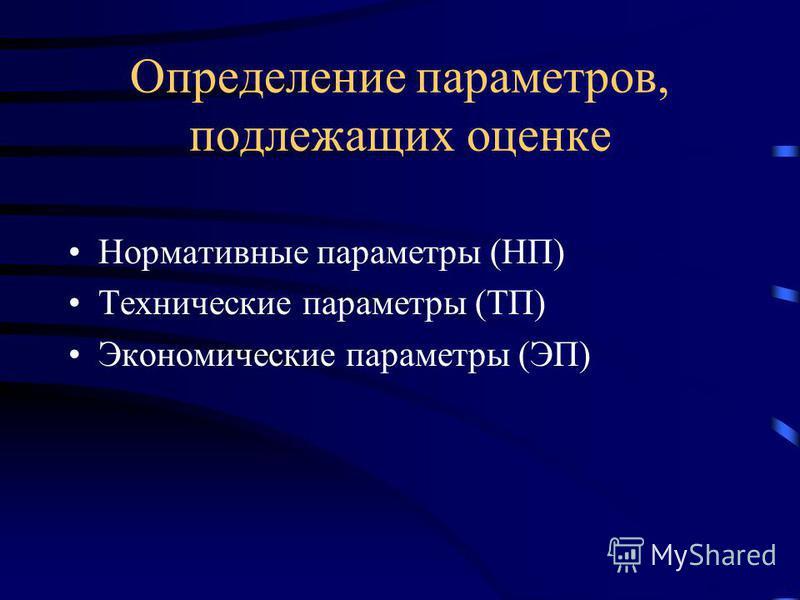 Определение параметров, подлежащих оценке Нормативные параметры (НП) Технические параметры (ТП) Экономические параметры (ЭП)