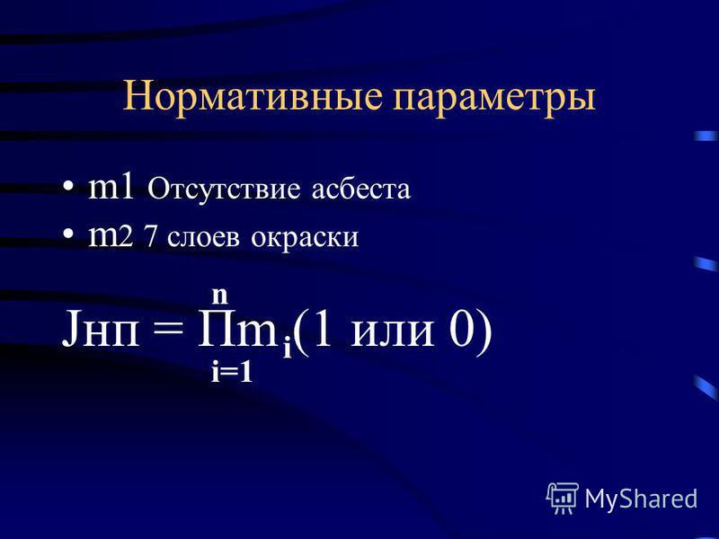 Нормативные параметры m1 Отсутствие асбеста m 2 7 слоев окраски Jнп = Пm (1 или 0) i i=1 n