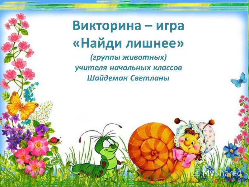 Викторина – игра «Найди лишнее» (группы животных) учителя начальных классов Шайдеман Светланы