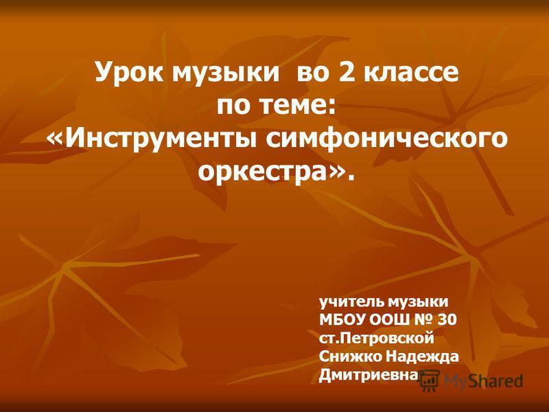 Урок музыки во 2 классе по теме: «Инструменты симфонического оркестра». учитель музыки МБОУ ООШ 30 ст.Петровской Снижко Надежда Дмитриевна