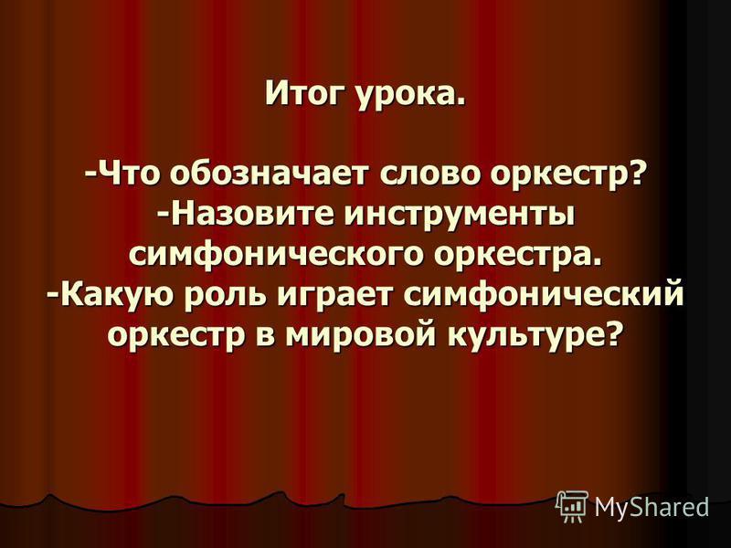 Итог урока. -Что обозначает слово оркестр? -Назовите инструменты симфонического оркестра. -Какую роль играет симфонический оркестр в мировой культуре?