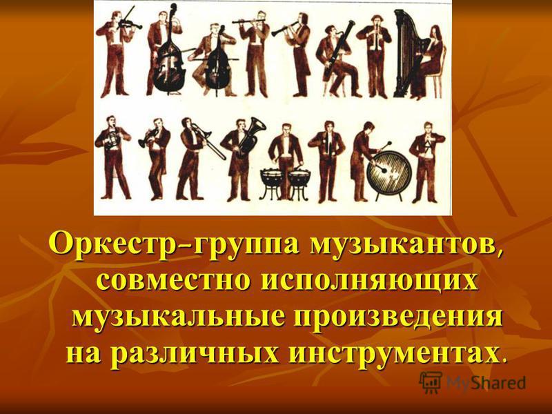Оркестр-группа музыкантов, совместно исполняющих музыкальные произведения на различных инструментах.