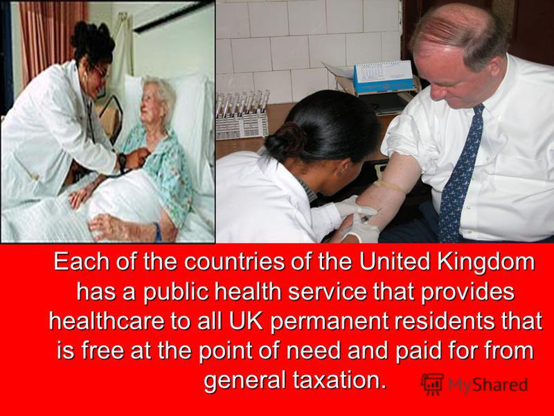 Each of the countries of the United Kingdom has a public health service that provides healthcare to all UK permanent residents that is free at the point of need and paid for from general taxation. Each of the countries of the United Kingdom has a pub