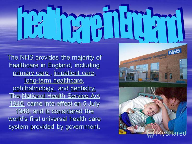 The NHS provides the majority of healthcare in England, including primary care, in-patient care, long-term healthcare, ophthalmology and dentistry. The National Health Service Act 1946 came into effect on 5 July 1948, and is considered the world's fi