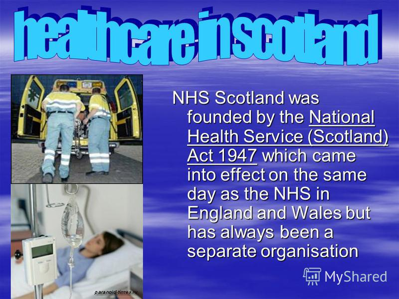 NHS Scotland was founded by the National Health Service (Scotland) Act 1947 which came into effect on the same day as the NHS in England and Wales but has always been a separate organisation