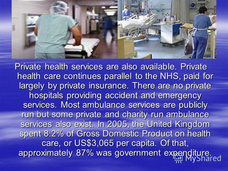 Private health services are also available. Private health care continues parallel to the NHS, paid for largely by private insurance. There are no private hospitals providing accident and emergency services. Most ambulance services are publicly run b