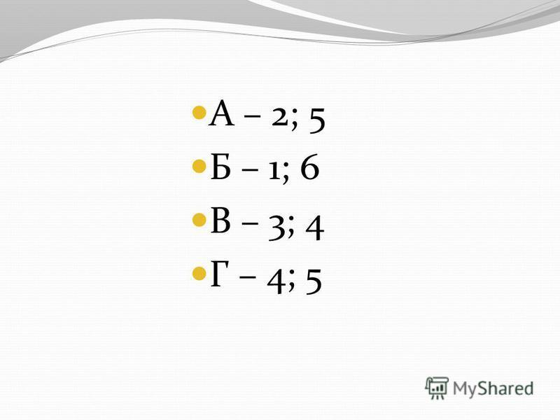 А – 2; 5 Б – 1; 6 В – 3; 4 Г – 4; 5