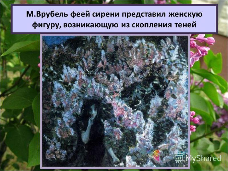М.Врубель феей сирени представил женскую фигуру, возникающую из скопления теней