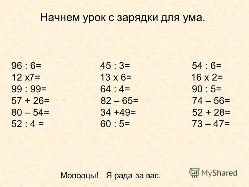 Начнем урок с зарядки для ума. 96 : 6= 45 : 3= 54 : 6= 12 х 7= 13 х 6= 16 х 2= 99 : 99= 64 : 4= 90 : 5= 57 + 26= 82 – 65= 74 – 56= 80 – 54= 34 +49= 52 + 28= 52 : 4 = 60 : 5= 73 – 47= Молодцы! Я рада за вас.