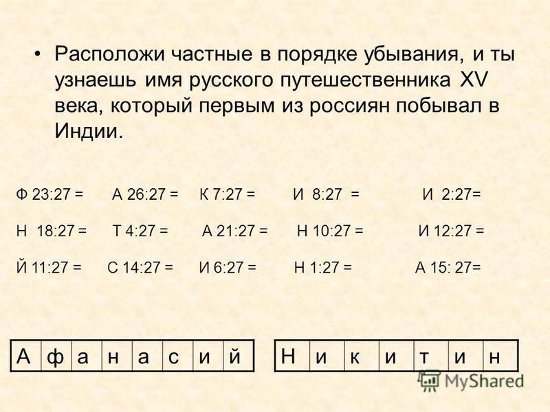 Расположи частные в порядке убывания, и ты узнаешь имя русского путешественника XV века, который первым из россиян побывал в Индии. Афанасий Ф 23:27 = А 26:27 = К 7:27 = И 8:27 = И 2:27= Н 18:27 = Т 4:27 = А 21:27 = Н 10:27 = И 12:27 = Й 11:27 = С 14