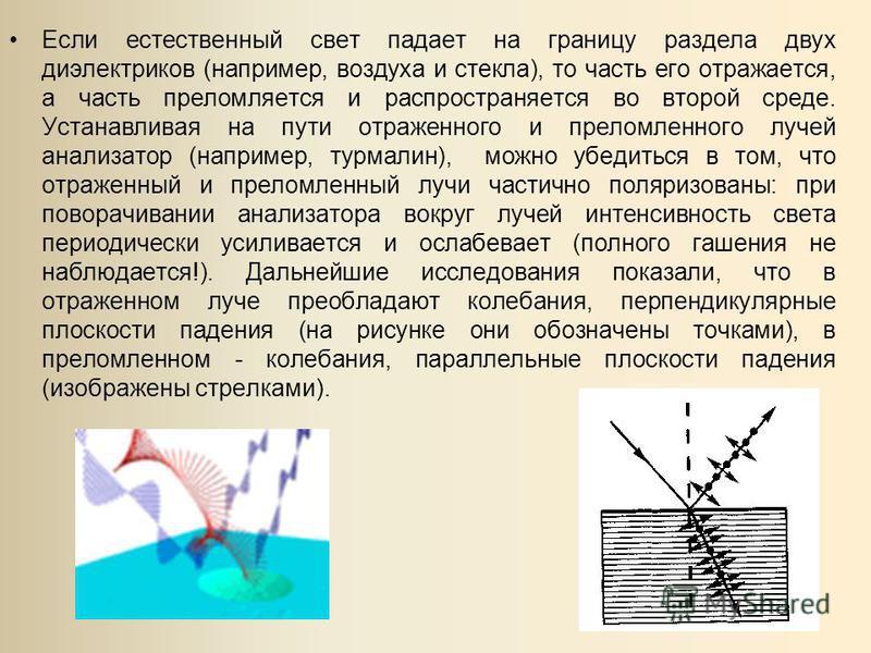 Если естественный свет падает на границу раздела двух диэлектриков (например, воздуха и стекла), то часть его отражается, а часть преломляется и распространяется во второй среде. Устанавливая на пути отраженного и преломленного лучей анализатор (напр