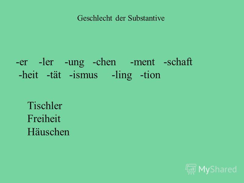 Geschlecht der Substantive Tischler Freiheit Häuschen -er -ler -ung -chen -ment -schaft -heit -tät -ismus -ling -tion