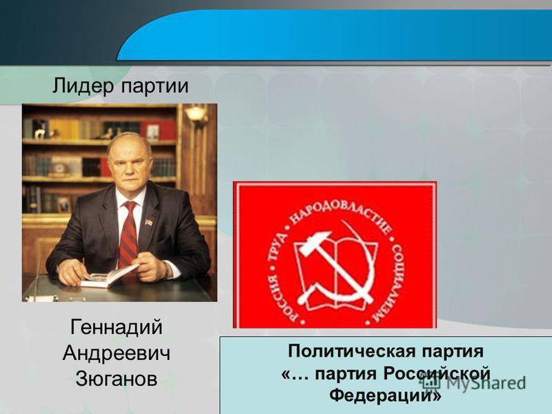 Геннадий Андреевич Зюганов Лидер партии Политическая партия «… партия Российской Федерации»