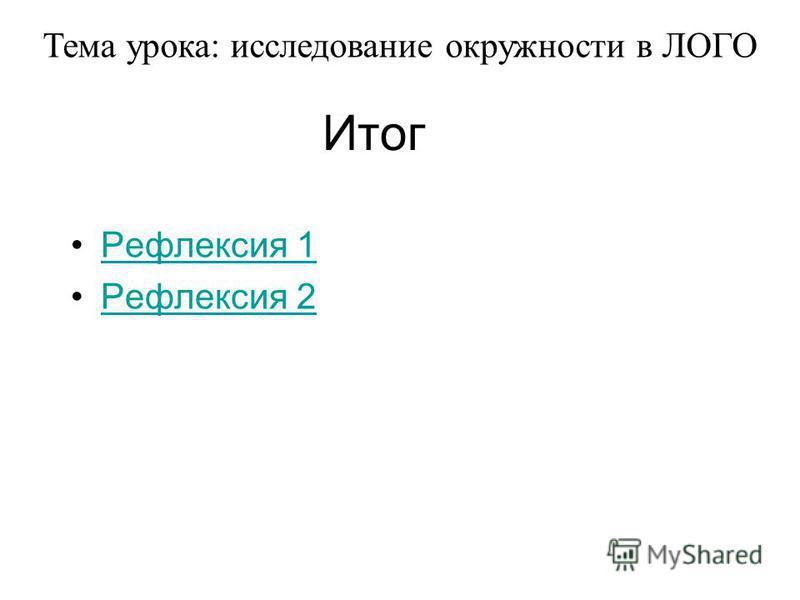 Итог Рефлексия 1 Рефлексия 2 Тема урока: исследование окружности в ЛОГО