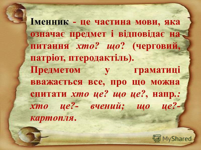 Іменник - це частина мови, яка означає предмет і відповідає на питання хто ? що ? ( черговий, патріот, птеродактіль ). Предметом у граматиці вважається все, про що можна спитати хто це ? що це ?, напр.: хто це ?- вчений ; що це ?- картопля.