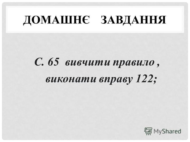 ДОМАШНЄ ЗАВДАННЯ С. 65 вивчити правило, виконати вправу 122;