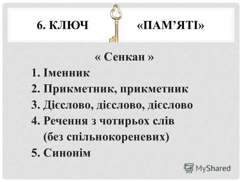 6. КЛЮЧ «ПАМЯТІ» « Сенкан » 1. Іменник 2. Прикметник, прикметник 3. Дієслово, дієслово, дієслово 4. Речення з чотирьох слів (без спільнокореневих) 5. Синонім