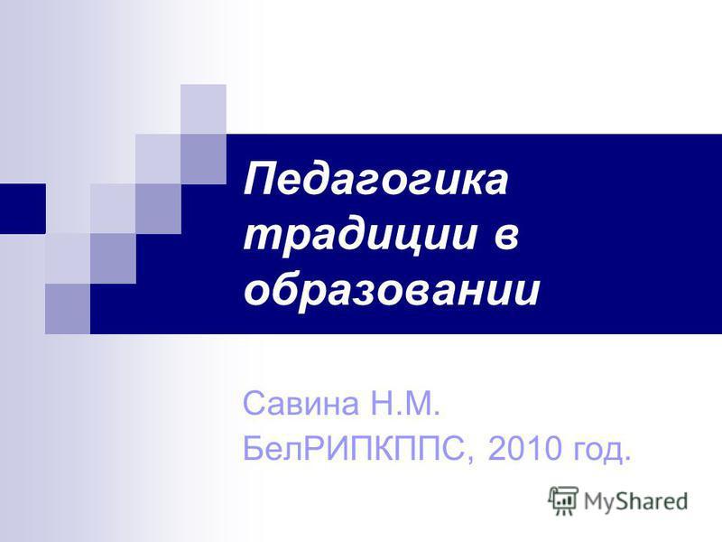 Педагогика традиции в образовании Савина Н.М. БелРИПКППС, 2010 год.