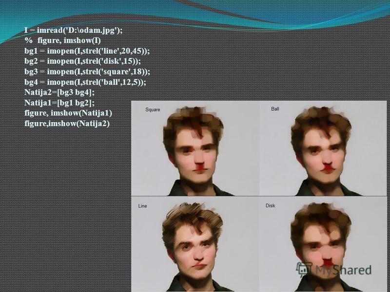 I = imread('D:\odam.jpg'); % figure, imshow(I) bg1 = imopen(I,strel('line',20,45)); bg2 = imopen(I,strel('disk',15)); bg3 = imopen(I,strel('square',18)); bg4 = imopen(I,strel('ball',12,5)); Natija2=[bg3 bg4]; Natija1=[bg1 bg2]; figure, imshow(Natija1