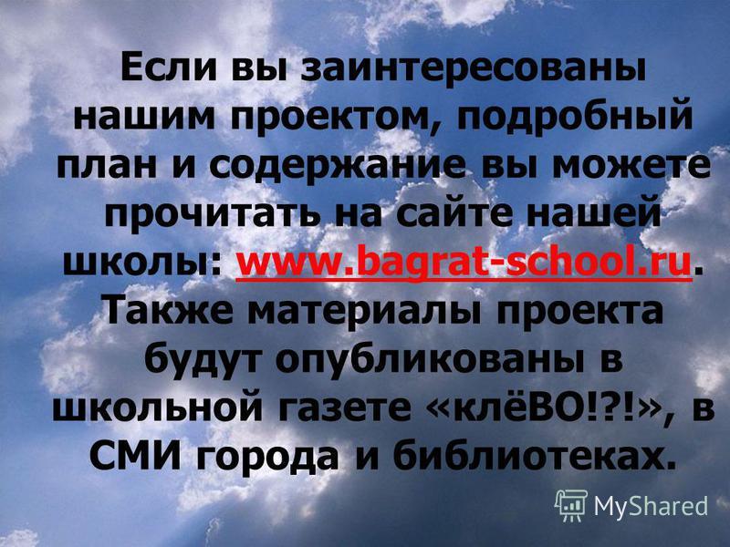 Если вы заинтересованы нашим проектом, подробный план и содержание вы можете прочитать на сайте нашей школы: www.bagrat-school.ru. Также материалы проекта будут опубликованы в школьной газете «клёВО!?!», в СМИ города и библиотеках.www.bagrat-school.r
