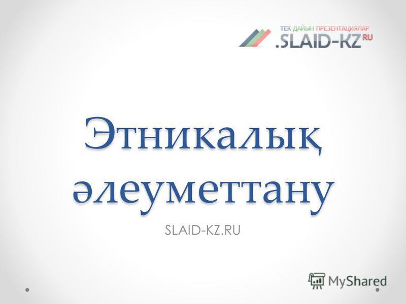 Этникалық әлеуметтану SLAID-KZ.RU
