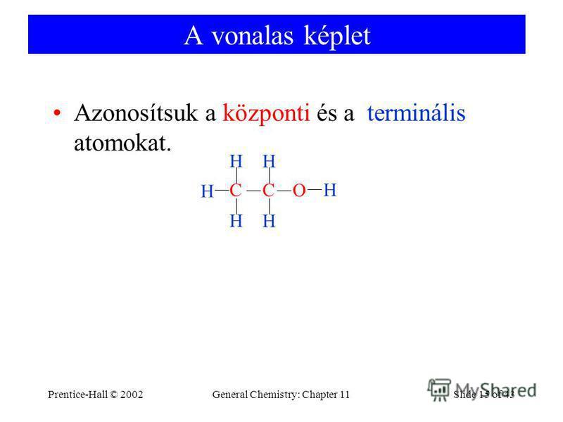 Prentice-Hall © 2002General Chemistry: Chapter 11Slide 15 of 43 A vonalas képlet Azonosítsuk a központi és a terminális atomokat. C H H H H C H H O