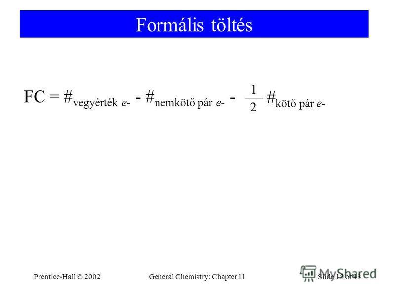 Prentice-Hall © 2002General Chemistry: Chapter 11Slide 18 of 43 Formális töltés FC = # vegyérték e- - # nemkötő pár e- - # kötő pár e- 2 1