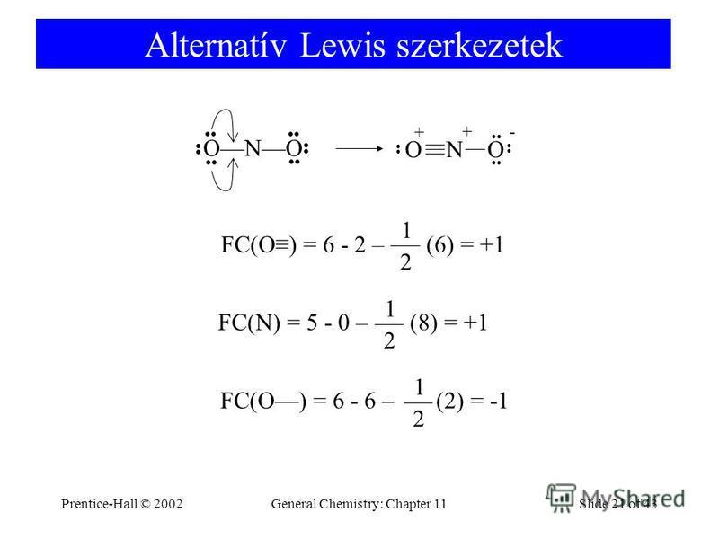 Prentice-Hall © 2002General Chemistry: Chapter 11Slide 21 of 43 Alternatív Lewis szerkezetek ONO + - + FC(O) = 6 - 2 – (6) = +1 2 1 FC(N) = 5 - 0 – (8) = +1 2 1 FC(O) = 6 - 6 – (2) = -1 2 1 O N O