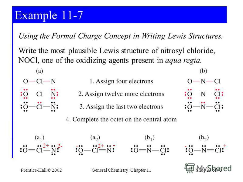 Prentice-Hall © 2002General Chemistry: Chapter 11Slide 23 of 43 Example 11-7 Using the Formal Charge Concept in Writing Lewis Structures. Write the most plausible Lewis structure of nitrosyl chloride, NOCl, one of the oxidizing agents present in aqua