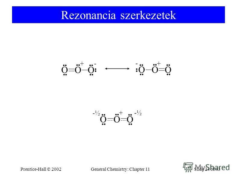 Prentice-Hall © 2002General Chemistry: Chapter 11Slide 24 of 43 Rezonancia szerkezetek O O O O O O + + - - O O O + -½