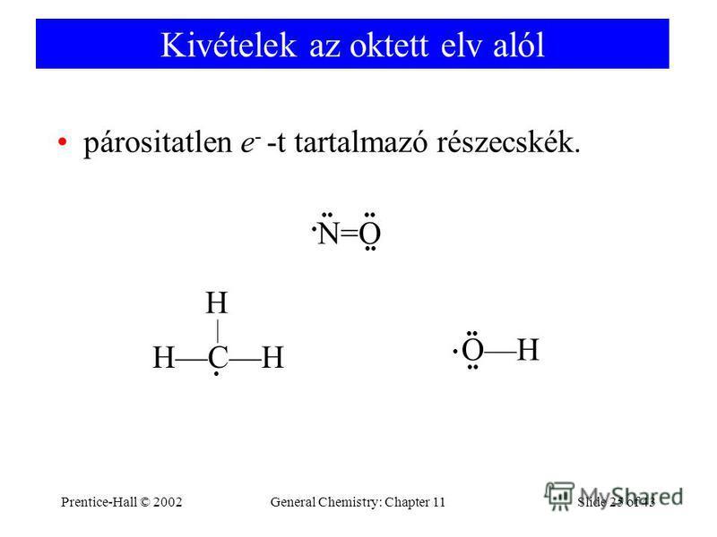 Prentice-Hall © 2002General Chemistry: Chapter 11Slide 25 of 43 Kivételek az oktett elv alól párositatlen e - -t tartalmazó részecskék. N=O HCH H OH