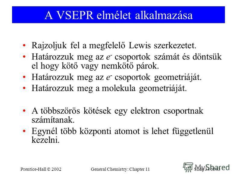 Prentice-Hall © 2002General Chemistry: Chapter 11Slide 34 of 43 A VSEPR elmélet alkalmazása Rajzoljuk fel a megfelelő Lewis szerkezetet. Határozzuk meg az e - csoportok számát és döntsük el hogy kötő vagy nemkötő párok. Határozzuk meg az e - csoporto