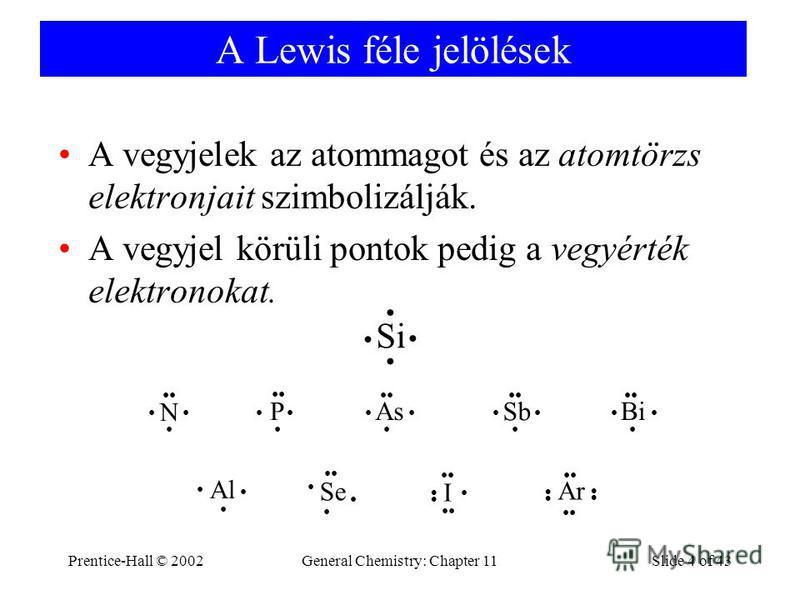 Prentice-Hall © 2002General Chemistry: Chapter 11Slide 4 of 43 A Lewis féle jelölések A vegyjelek az atommagot és az atomtörzs elektronjait szimbolizálják. A vegyjel körüli pontok pedig a vegyérték elektronokat. Si N P As Sb Bi Al Se Ar I
