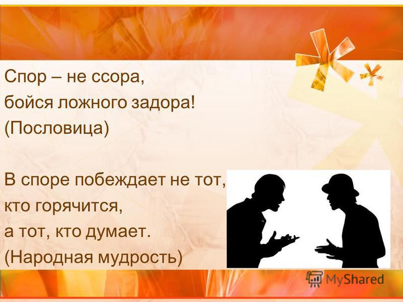 Спор – не ссора, бойся ложного задора! (Пословица) В споре побеждает не тот, кто горячится, а тот, кто думает. (Народная мудрость)