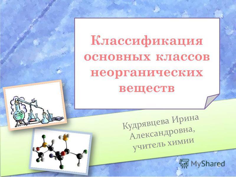 Классификация основных классов неорганических веществ Кудрявцева Ирина Александровна, учитель химии