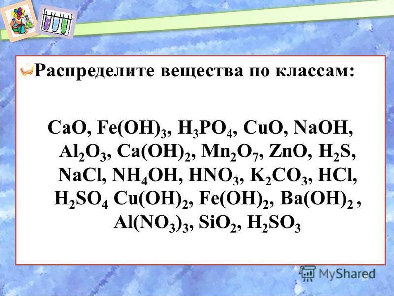 Распределите вещества по классам: CaO, Fe(OH) 3, H 3 PO 4, CuO, NaOH, Al 2 O 3, Ca(OH) 2, Mn 2 O 7, ZnO, H 2 S, NaCl, NH 4 OH, HNO 3, K 2 CO 3, HCl, H 2 SO 4 Cu(OH) 2, Fe(OH) 2, Ba(OH) 2, Al(NO 3 ) 3, SiO 2, H 2 SO 3