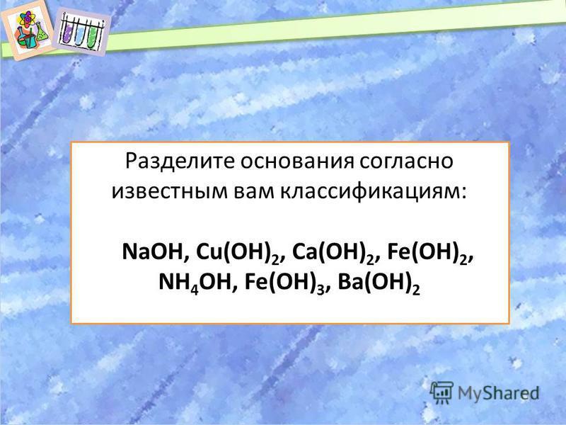 Разделите основания согласно известным вам классификациям: NaOH, Cu(OH) 2, Ca(OH) 2, Fe(OH) 2, NH 4 OH, Fe(OH) 3, Ba(OH) 2