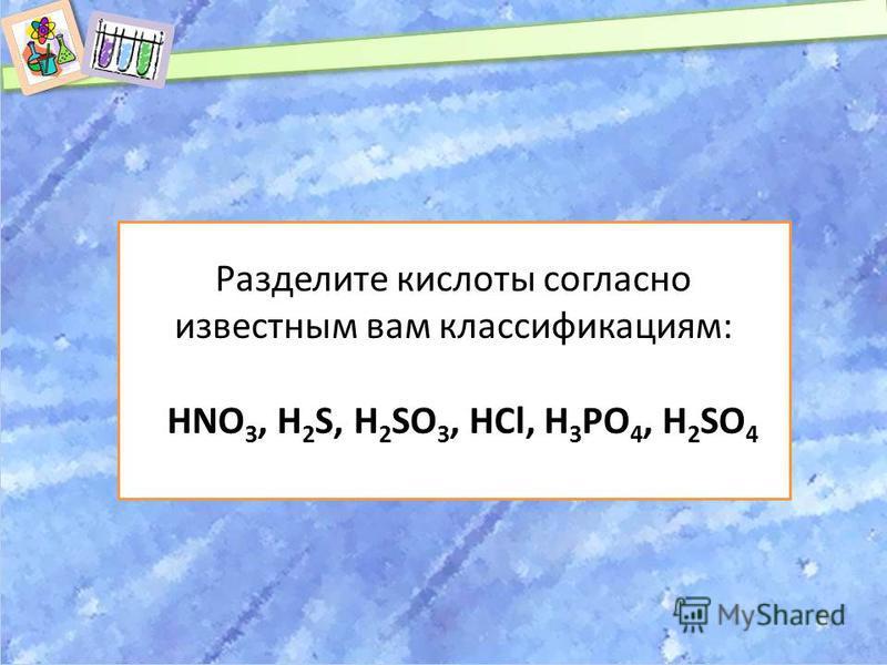 Разделите кислоты согласно известным вам классификациям: HNO 3, H 2 S, H 2 SO 3, HCl, H 3 PO 4, H 2 SO 4