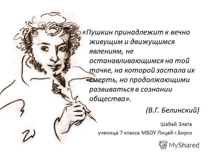 «Пушкин принадлежит к вечно живущим и движущимся явлениям, не останавливающимся на той точке, на которой застала их смерть, но продолжающими развиваться в сознании общества». (В.Г. Белинский) Шабай Злата ученица 7 класса МБОУ Лицей г.Бирск