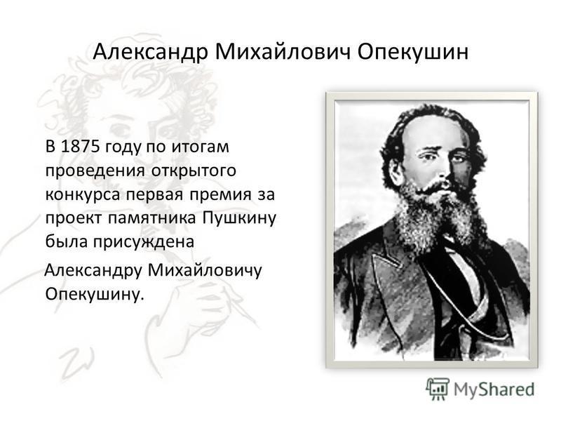 Александр Михайлович Опекушин В 1875 году по итогам проведения открытого конкурса первая премия за проект памятника Пушкину была присуждена Александру Михайловичу Опекушину.