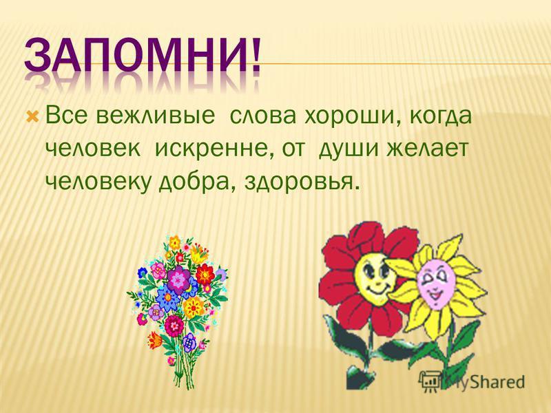 Все вежливые слова хороши, когда человек искренне, от души желает человеку добра, здоровья.