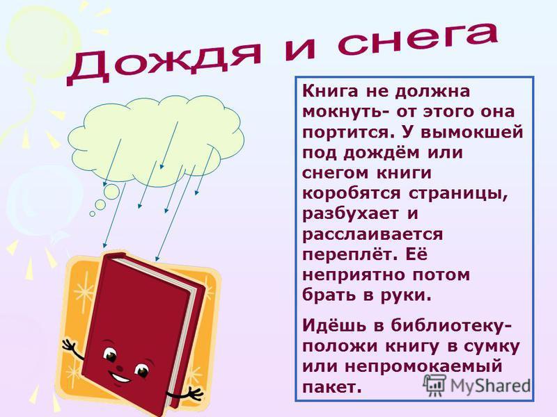 Книга не должна мокнуть- от этого она портится. У вымокшей под дождём или снегом книги коробятся страницы, разбухает и расслаивается переплёт. Её неприятно потом брать в руки. Идёшь в библиотеку- положи книгу в сумку или непромокаемый пакет.