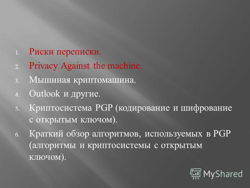 1. Риски переписки. 2. Privacy Against the machine. 3. Мышиная крипто машина. 4. Outlook и другие. 5. Криптосистема PGP (кодирование и шифрование с открытым ключом). 6. Краткий обзор алгоритмов, используемых в PGP (алгоритмы и криптосистемы с открыты