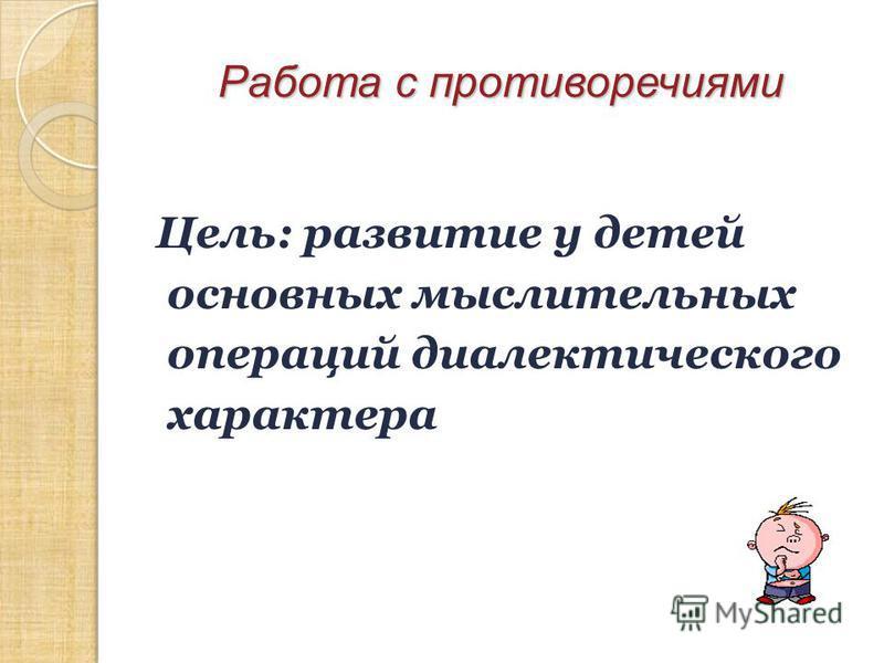 Цель: развитие у детей основных мыслительных операций диалектического характера Работа с противоречиями