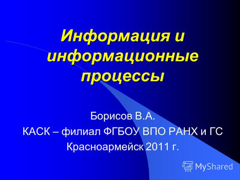 Информация и информационные процессы Борисов В.А. КАСК – филиал ФГБОУ ВПО РАНХ и ГС Красноармейск 2011 г.