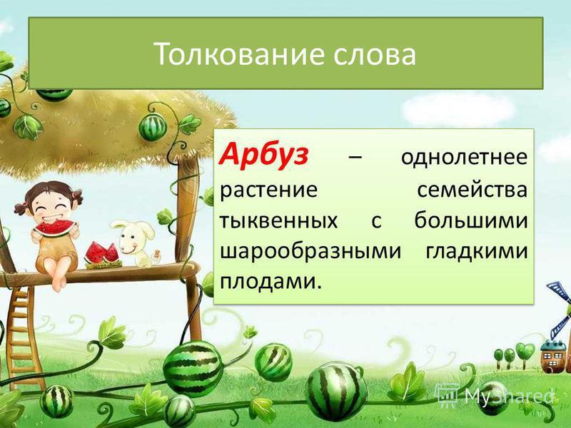 Толкование слова Арбуз – однолетнее растение семейства тыквенных с большими шарообразными гладкими плодами.