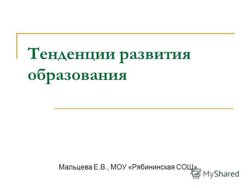 Тенденции развития образования Мальцева Е.В., МОУ «Рябининская СОШ»
